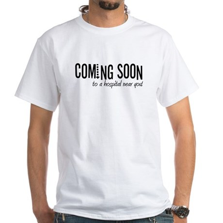 Coming to a Hospital Near You! White T-Shirt