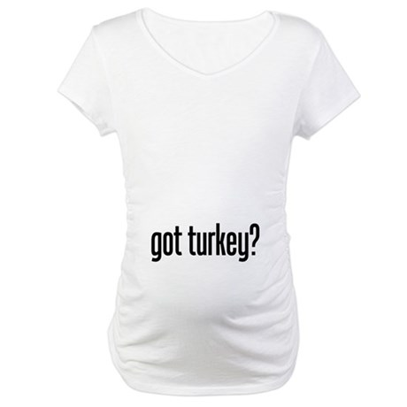 Got Turkey Maternity T-Shirt