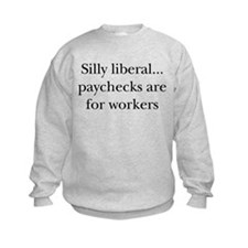 Silly Liberal, Paychecks are  Sweatshirt