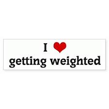 I Love getting weighted Bumper Bumper Sticker