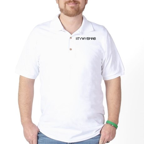 IITYWYBMAB Golf Shirt