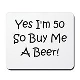 Yes I'm 50 So Buy Me A Beer! Mousepad