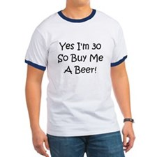Yes I'm 30 So Buy Me A Beer! T