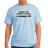 LEAVE THIS T-SHIRT ALONE! T-Shirt