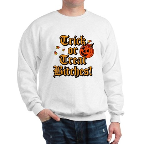 Trick or Treat Bitches! Sweatshirt