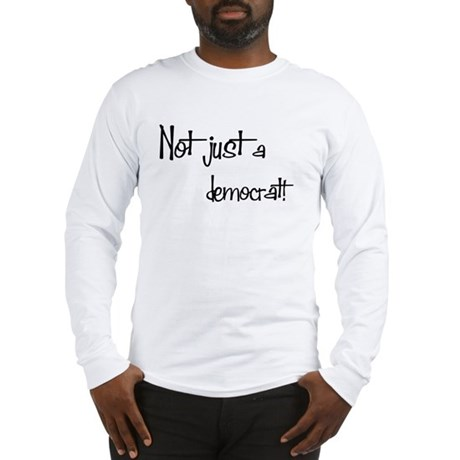 Not just a Democrat! Long Sleeve T-Shirt