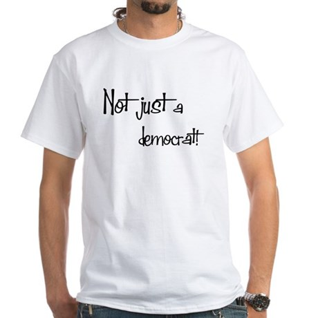 Not just a Democrat! White T-Shirt