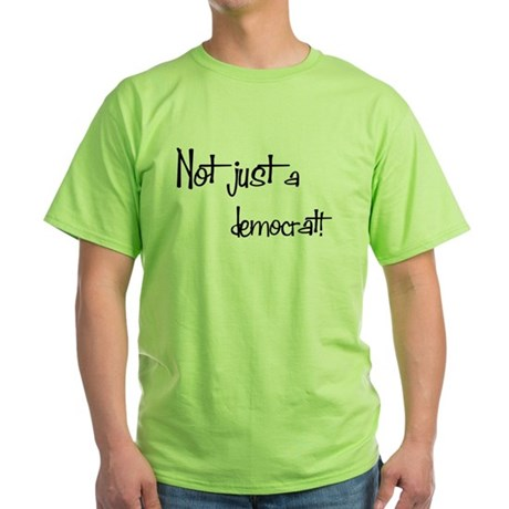 Not just a Democrat! Green T-Shirt