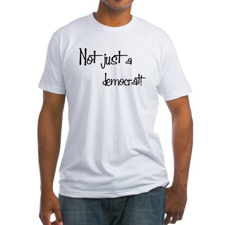 Not just a Democrat! Fitted T-Shirt