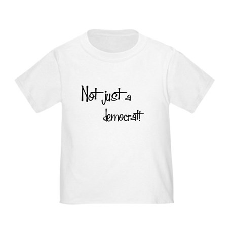 Not just a Democrat! Toddler T-Shirt