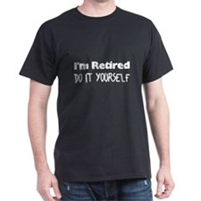 I'm Retired Do It Yourself Black T-Shirt