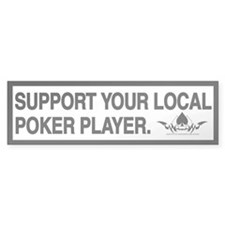SUPPORT YOUR LOCAL POKER PLAYER - Bumper Bumper Sticker