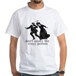Don't Annoy The Crazy Person White T-Shirt