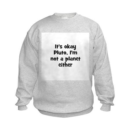 It's okay Pluto, I'm not a pl Kids Sweatshirt