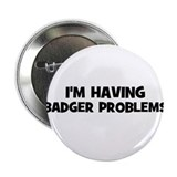 "I'm having badger problems 2.25"" Button"