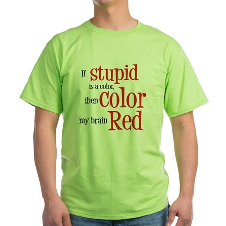 Color my stupid brain... Green T-Shirt