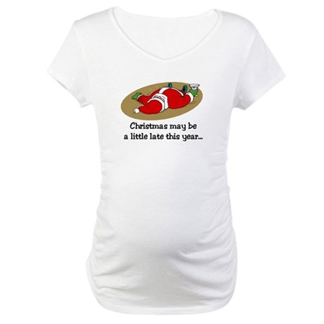 Christmas may be late Maternity T-Shirt