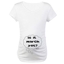 IS IT MARCH YET? Shirt