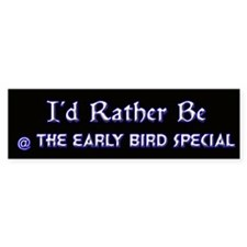 I'd Rather Be @ the Early Bird Special Bumper Sticker