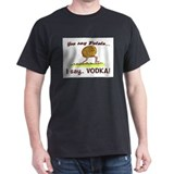 YOU SAY POTATO.. I SAY VODKA! T-Shirt