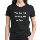 I'm 40 So Buy Me A Beer! Tee