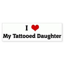 I Love My Tattooed Daughter Bumper Bumper Sticker
