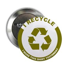 "I Recycle, I Wore This Shirt Yesterday 2.25"" Butto"