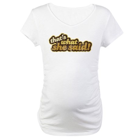 That's What She Said Maternity T-Shirt