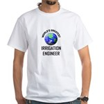 World's Greatest IRRIGATION ENGINEER White T-Shirt