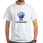 World's Greatest HOME CARE MANAGER White T-Shirt
