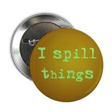 "I Spill Things 2.25"" Button"