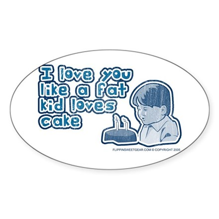 I love you like a fat kid... Oval Sticker