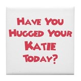 Have You Hugged Your Katie? Tile Coaster