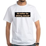I'd rather be driving naked. White T-Shirt
