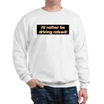I'd rather be driving naked. Sweatshirt