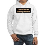 I'd rather be driving naked. Hooded Sweatshirt