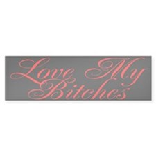 Love My Bitches Bumper Bumper Stickers