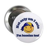 Not only am I cute I'm Bosnian too 2.25&quot; Button (1
