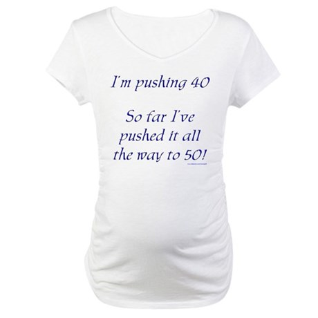 Pushing 40 #1 Maternity T-Shirt