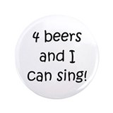 "4 beers and I can sing! 3.5"" Button"