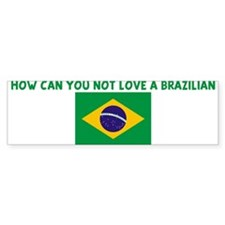 HOW CAN YOU NOT LOVE A BRAZIL Bumper Sticker
