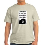 CAREFUL OR YOUR FACE WILL FRE T-Shirt