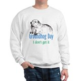 Groundhog Day I don't get it Sweatshirt