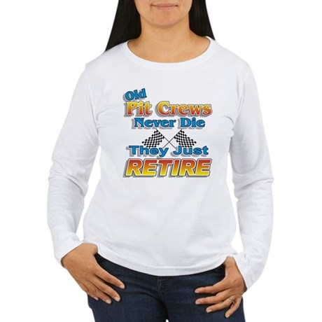 Old Pit Crews Never Die Women's Long Sleeve T-Shir
