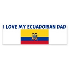 I LOVE MY ECUADORIAN DAD Bumper Bumper Sticker