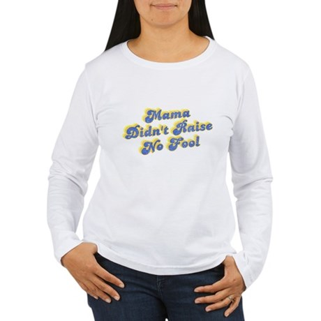 Mama Didn't Raise No Fool Womens Long Sleeve T-Sh
