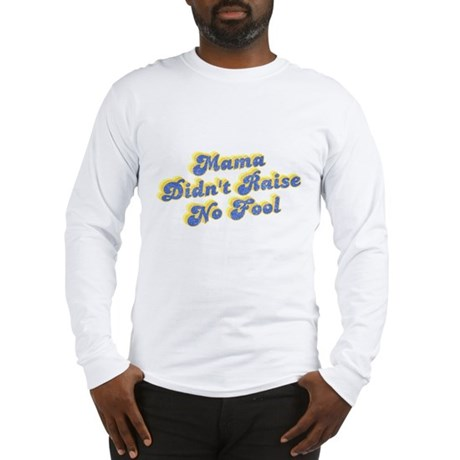 Mama Didn't Raise No Fool Long Sleeve T-Shirt