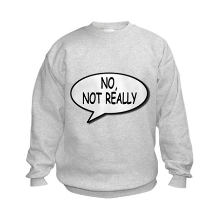 No, Not Really Kids Sweatshirt
