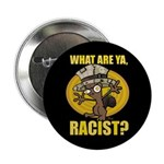 What ARe Ya, Racist? Button