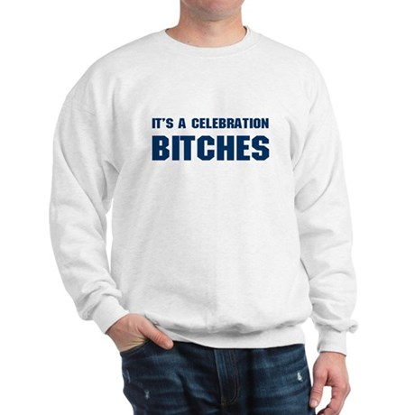 It's a Celebration BITCHES! Sweatshirt